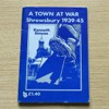 A Town at War: Shrewsbury 1939-1945.